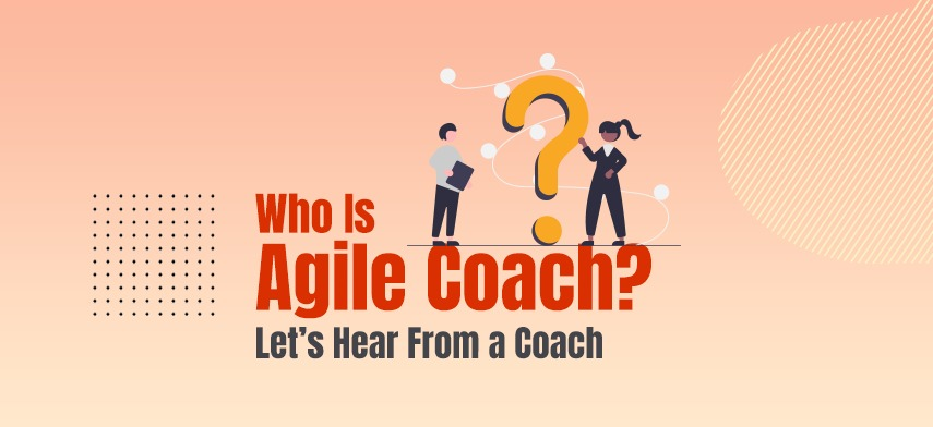 Who Is Agile Coach? Let's Hear From A Coach