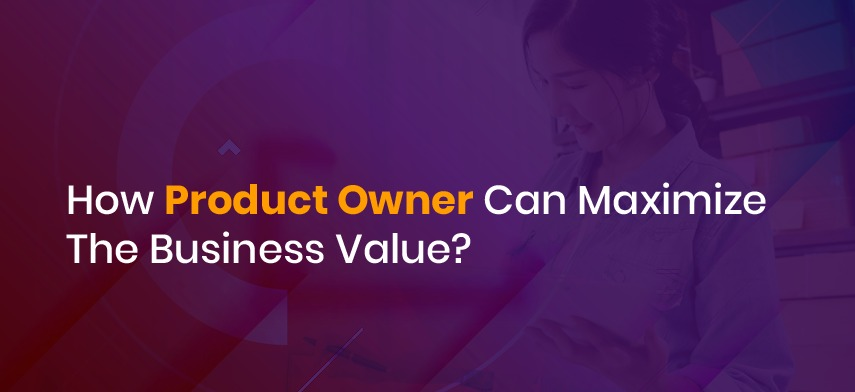 How a product owner can maximize the Business value?