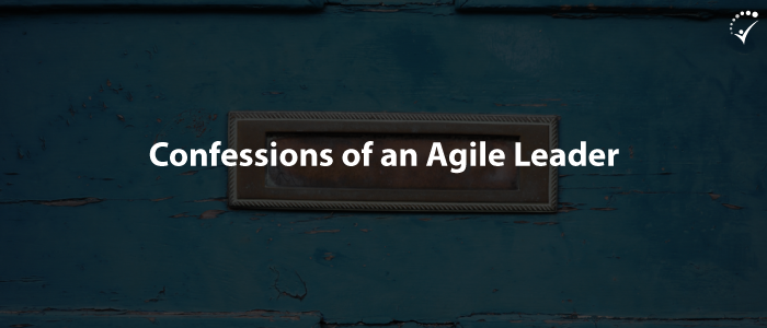 Confessions Of An Agile Leader – Everything I Learnt From My Journey
