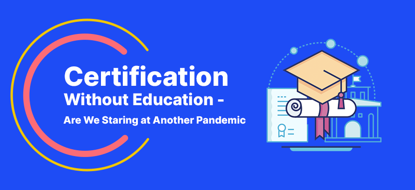 Certification Without Education – Are We Staring at Another Pandemic